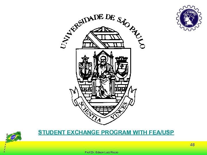 STUDENT EXCHANGE PROGRAM WITH FEA/USP 48 Prof. Dr. Edson Luiz Riccio