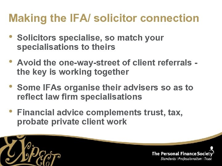 Making the IFA/ solicitor connection • Solicitors specialise, so match your specialisations to theirs