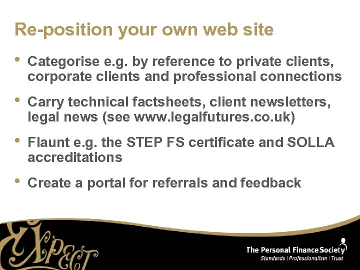 Re-position your own web site • Categorise e. g. by reference to private clients,