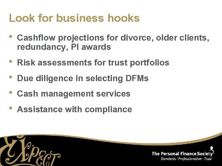 Look for business hooks • Cashflow projections for divorce, older clients, redundancy, PI awards
