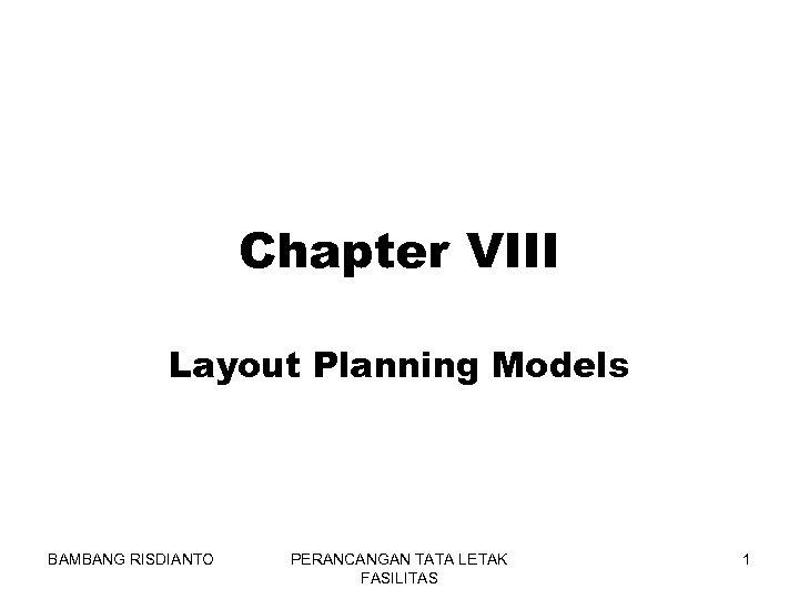 Chapter VIII Layout Planning Models BAMBANG RISDIANTO PERANCANGAN TATA LETAK FASILITAS 1
