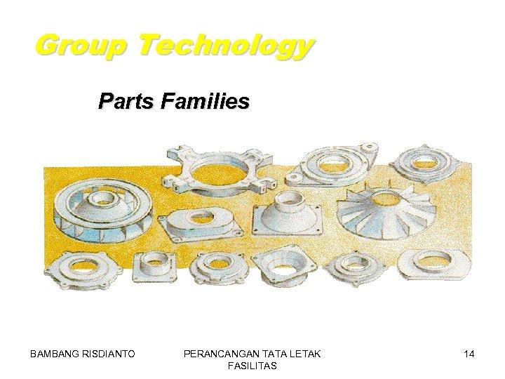 Group Technology Parts Families BAMBANG RISDIANTO PERANCANGAN TATA LETAK FASILITAS 14