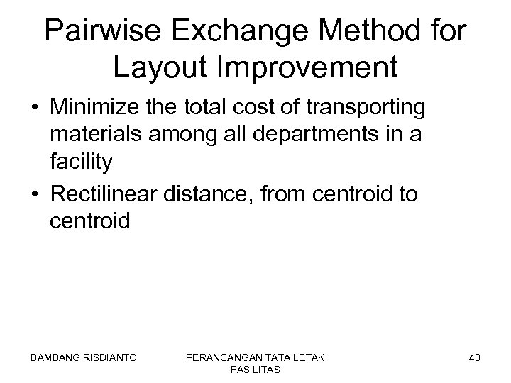 Pairwise Exchange Method for Layout Improvement • Minimize the total cost of transporting materials