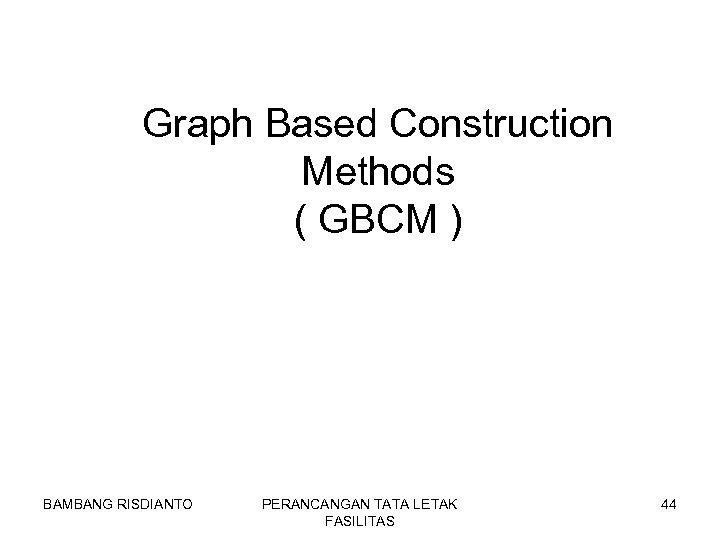 Graph Based Construction Methods ( GBCM ) BAMBANG RISDIANTO PERANCANGAN TATA LETAK FASILITAS 44