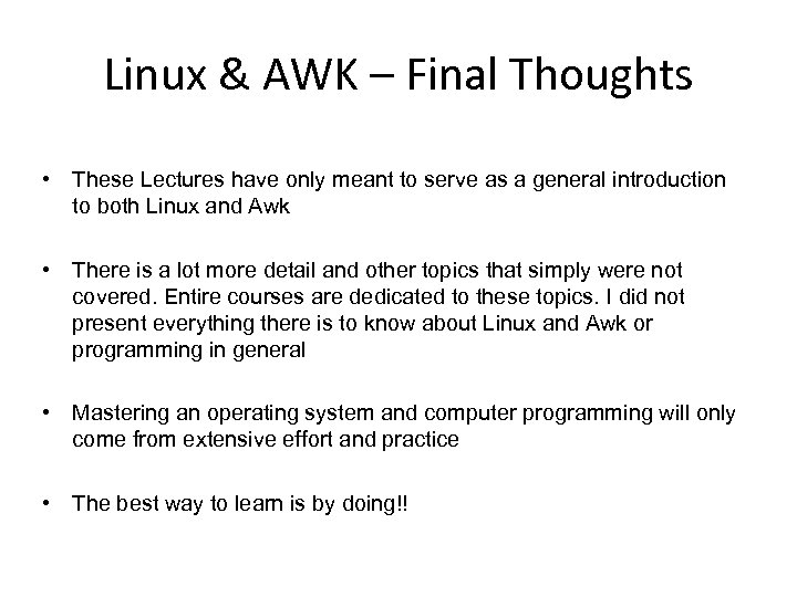 Linux & AWK – Final Thoughts • These Lectures have only meant to serve