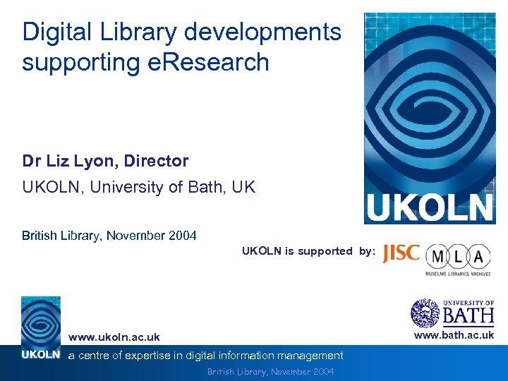 Digital Library developments supporting e. Research Dr Liz Lyon, Director UKOLN, University of Bath,