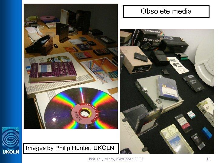 Obsolete media Images by Philip Hunter, UKOLN British Library, November 2004 10