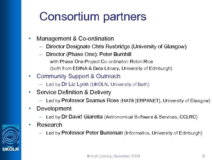 Consortium partners • Management & Co-ordination – Director Designate Chris Rusbridge (University of Glasgow)