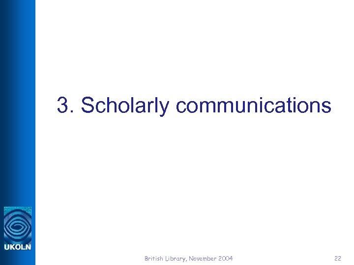 3. Scholarly communications British Library, November 2004 22