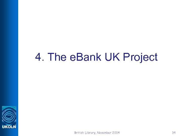 4. The e. Bank UK Project British Library, November 2004 34