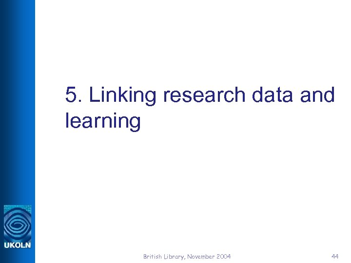 5. Linking research data and learning British Library, November 2004 44