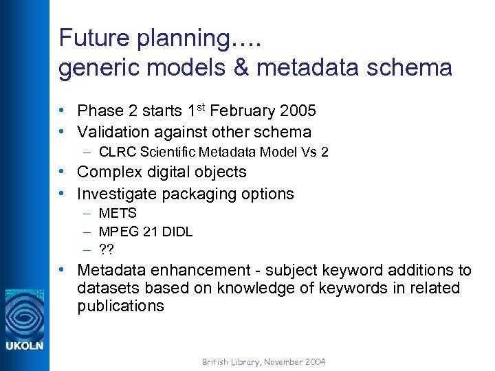 Future planning…. generic models & metadata schema • Phase 2 starts 1 st February