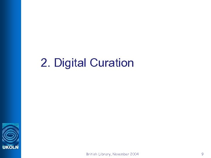 2. Digital Curation British Library, November 2004 9