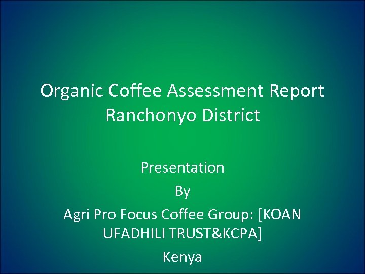 Organic Coffee Assessment Report Ranchonyo District Presentation By Agri Pro Focus Coffee Group: [KOAN