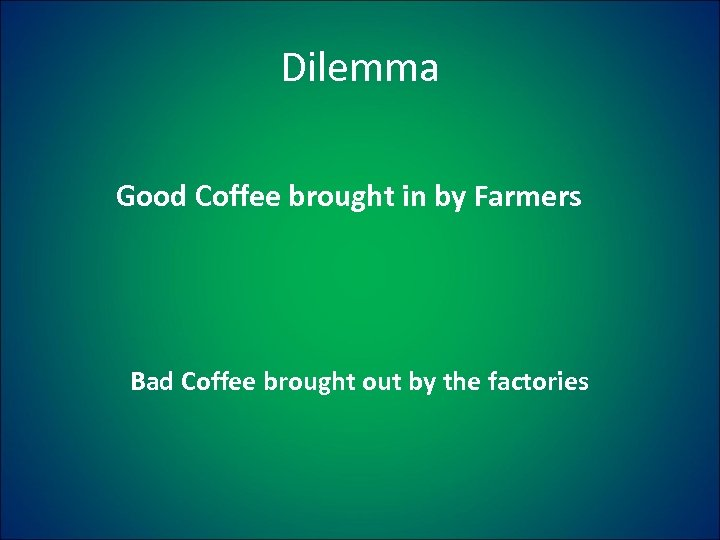 Dilemma Good Coffee brought in by Farmers Bad Coffee brought out by the factories