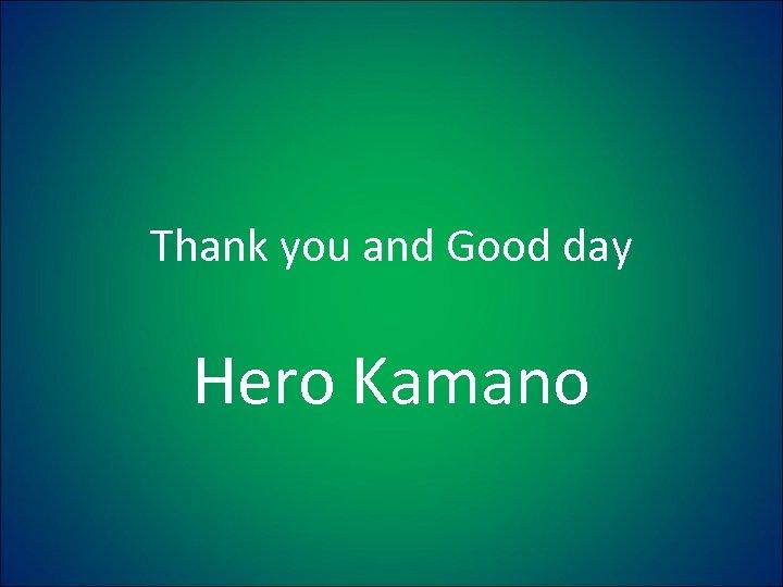 Thank you and Good day Hero Kamano