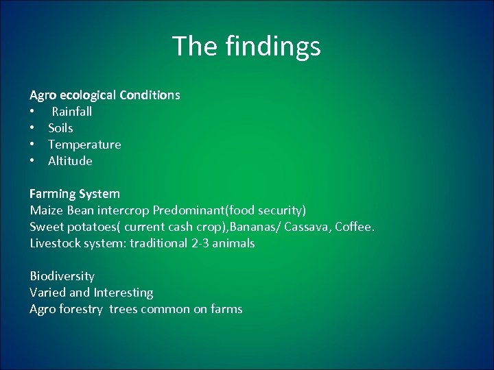 The findings Agro ecological Conditions • Rainfall • Soils • Temperature • Altitude Farming