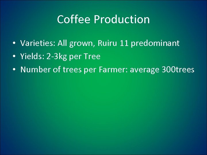 Coffee Production • Varieties: All grown, Ruiru 11 predominant • Yields: 2 -3 kg
