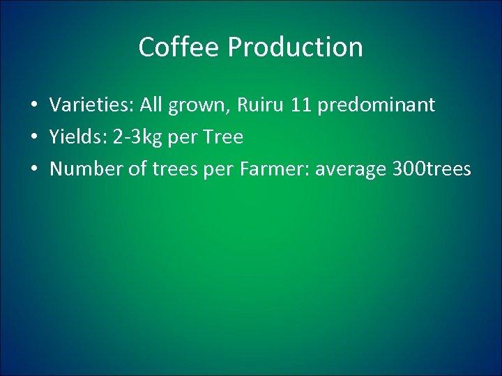 Coffee Production • Varieties: All grown, Ruiru 11 predominant • Yields: 2 -3 kg