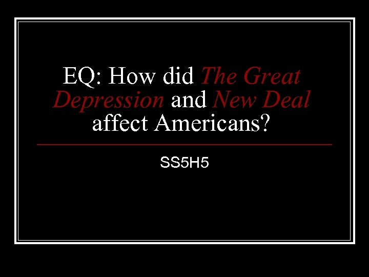 EQ: How did The Great Depression and New Deal affect Americans? SS 5 H