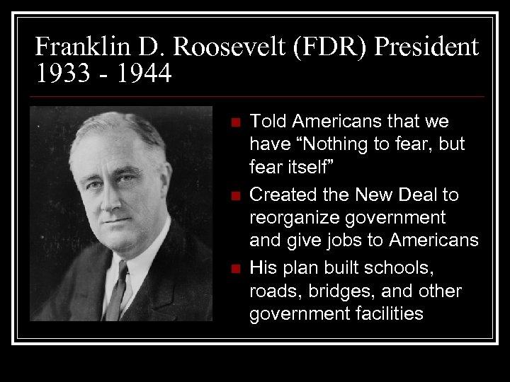 Franklin D. Roosevelt (FDR) President 1933 - 1944 n n n Told Americans that