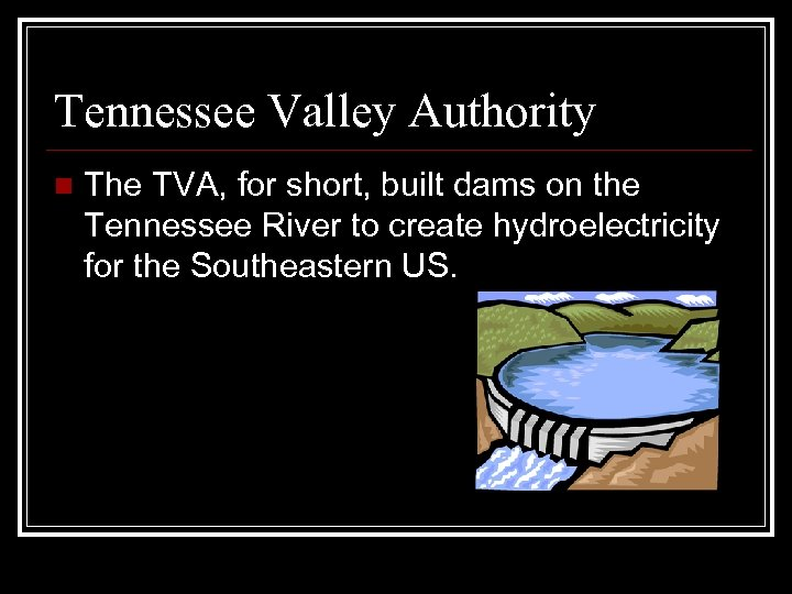 Tennessee Valley Authority n The TVA, for short, built dams on the Tennessee River