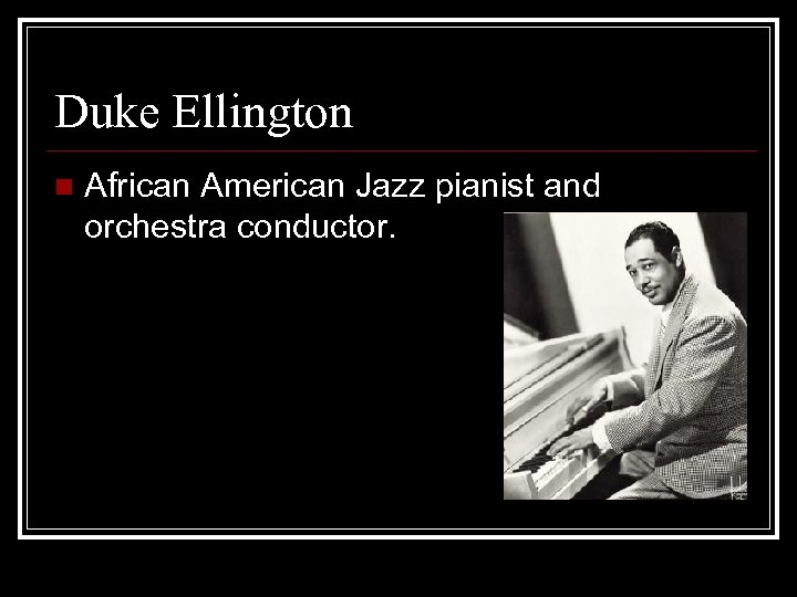 Duke Ellington n African American Jazz pianist and orchestra conductor.