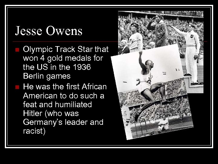 Jesse Owens n n Olympic Track Star that won 4 gold medals for the