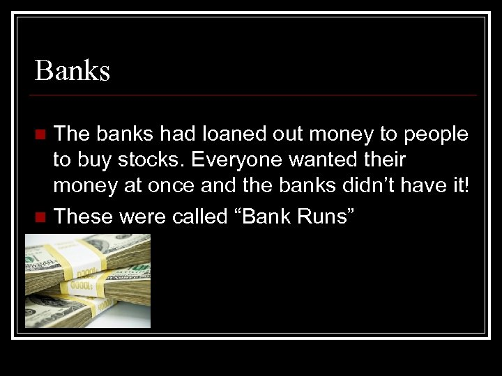 Banks The banks had loaned out money to people to buy stocks. Everyone wanted