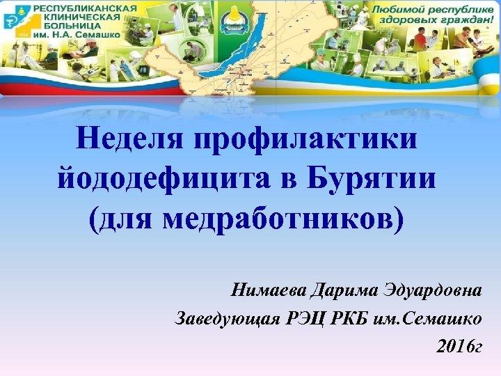 Неделя профилактики йододефицита в Бурятии (для медработников) Нимаева Дарима Эдуардовна Заведующая РЭЦ РКБ им.