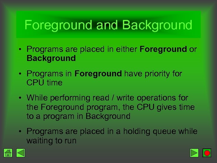 Foreground and Background • Programs are placed in either Foreground or Background • Programs