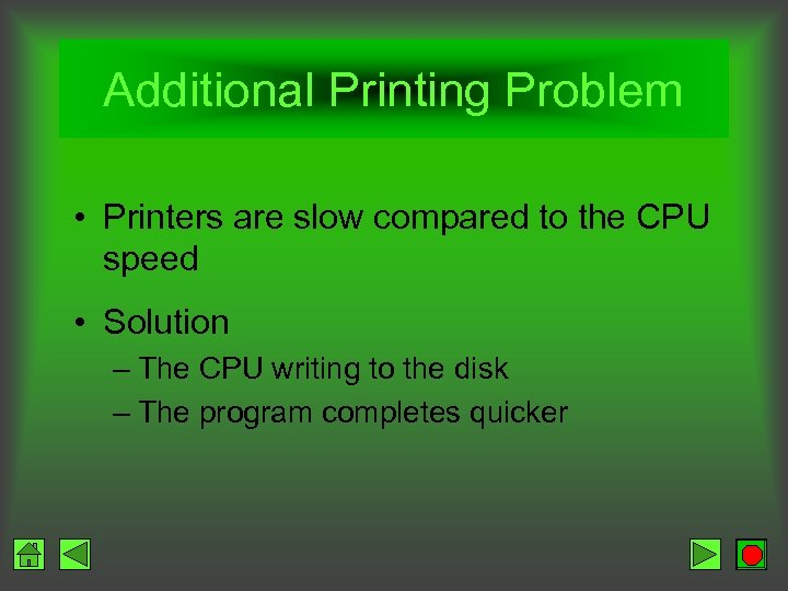 Additional Printing Problem • Printers are slow compared to the CPU speed • Solution