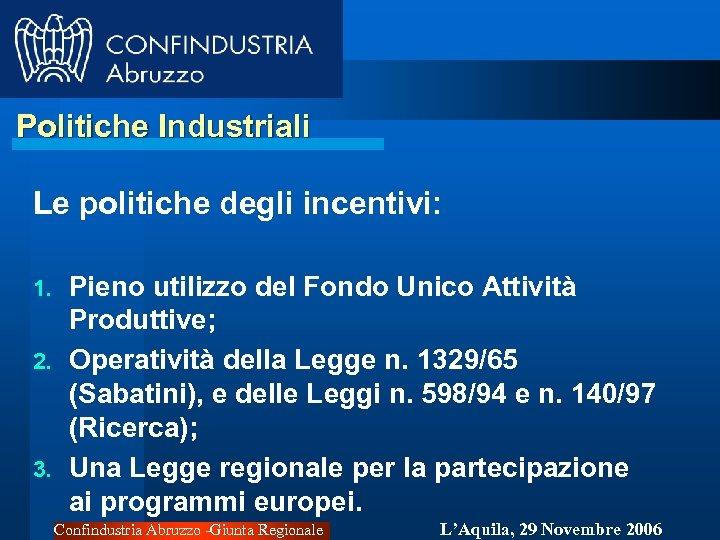 Politiche Industriali Le politiche degli incentivi: Pieno utilizzo del Fondo Unico Attività Produttive; 2.
