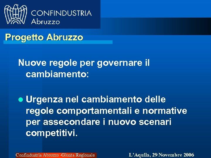 Progetto Abruzzo Nuove regole per governare il cambiamento: l Urgenza nel cambiamento delle regole