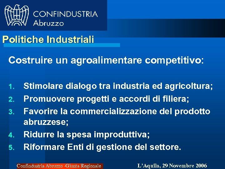 Politiche Industriali Costruire un agroalimentare competitivo: 1. 2. 3. 4. 5. Stimolare dialogo tra
