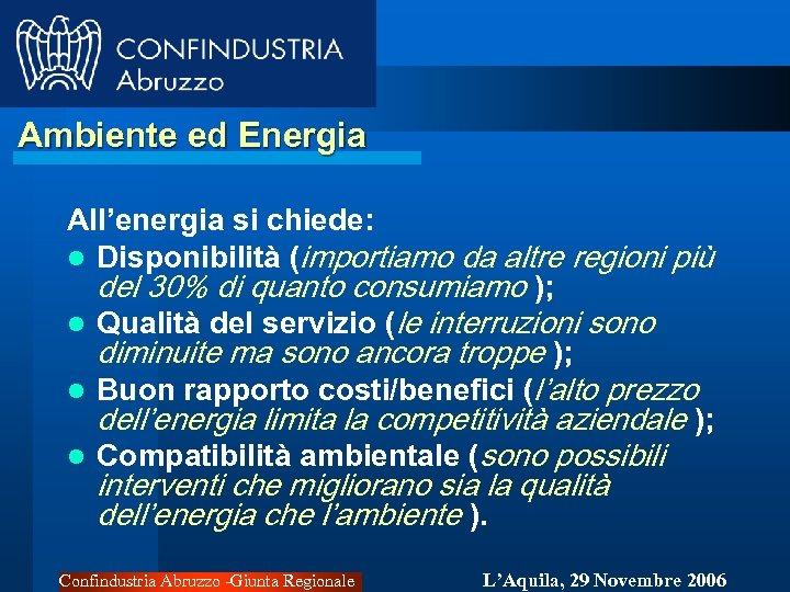 Ambiente ed Energia All'energia si chiede: l Disponibilità (importiamo da altre regioni più del