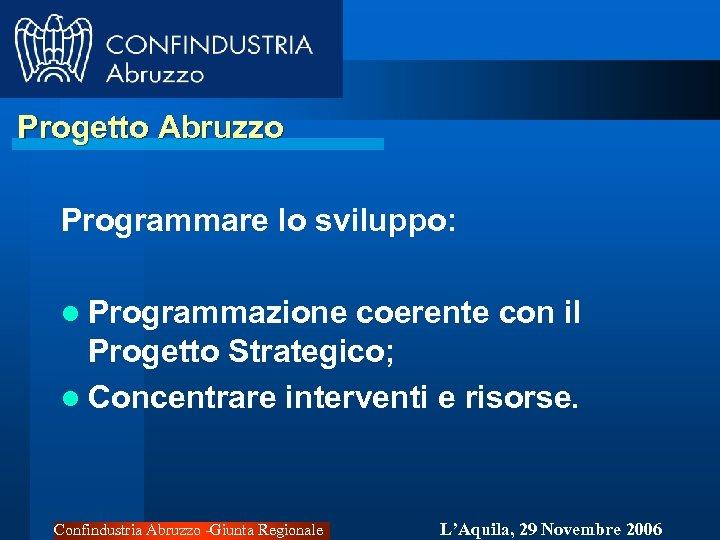 Progetto Abruzzo Programmare lo sviluppo: l Programmazione coerente con il Progetto Strategico; l Concentrare