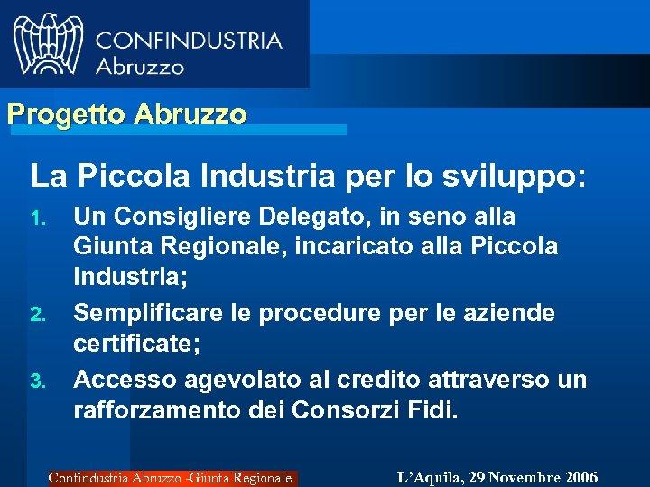 Progetto Abruzzo La Piccola Industria per lo sviluppo: 1. 2. 3. Un Consigliere Delegato,