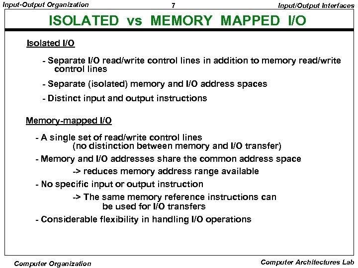 Input-Output Organization 7 Input/Output Interfaces ISOLATED vs MEMORY MAPPED I/O Isolated I/O - Separate