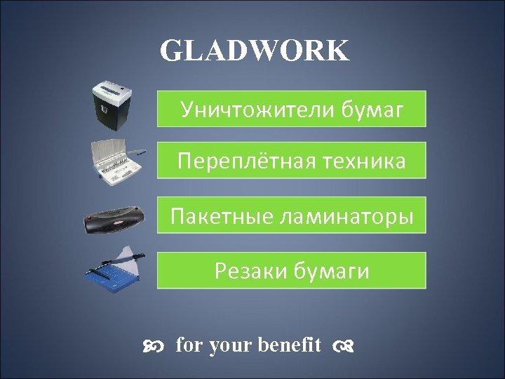 GLADWORK Уничтожители бумаг Переплётная техника Пакетные ламинаторы Резаки бумаги for your benefit