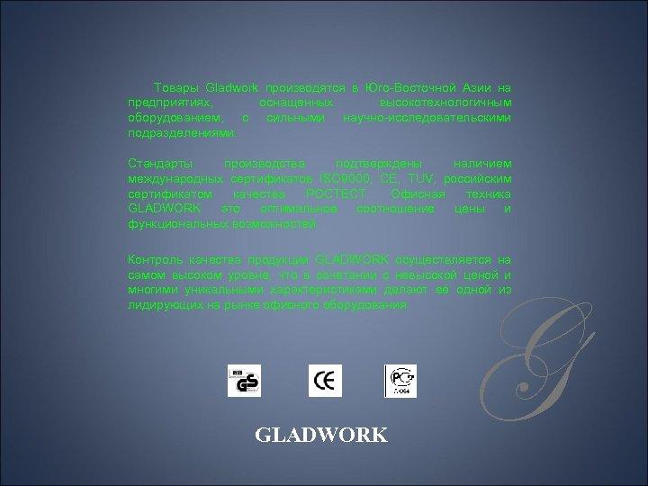 Товары Gladwork производятся в Юго-Восточной Азии на предприятиях, оснащенных высокотехнологичным оборудованием, с сильными научно-исследовательскими
