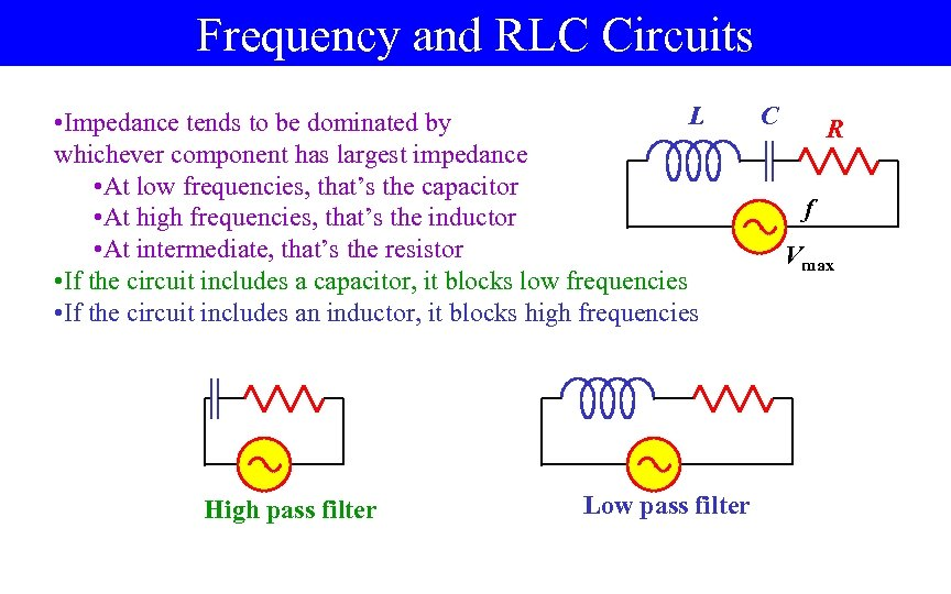 Frequency and RLC Circuits L • Impedance tends to be dominated by whichever component
