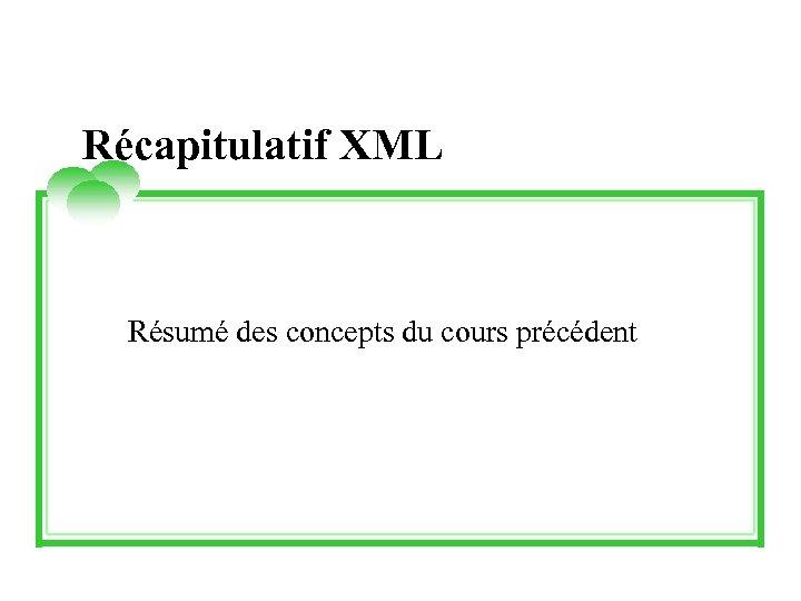 Récapitulatif XML Résumé des concepts du cours précédent