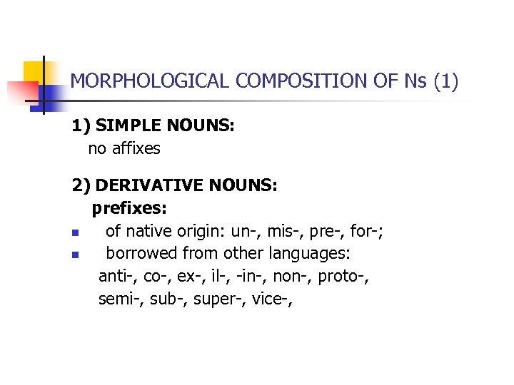 MORPHOLOGICAL COMPOSITION OF Ns (1) 1) SIMPLE NOUNS: no affixes 2) DERIVATIVE NOUNS: prefixes: