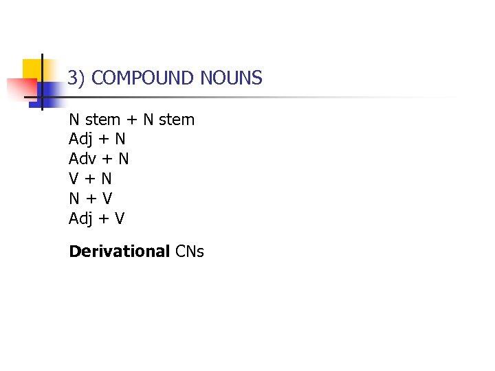3) COMPOUND NOUNS N stem + N stem Adj + N Adv + N