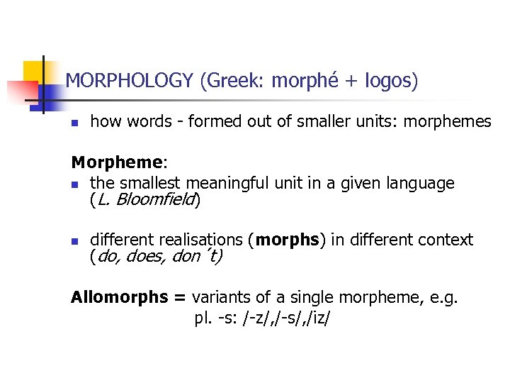 MORPHOLOGY (Greek: morphé + logos) n how words - formed out of smaller units: