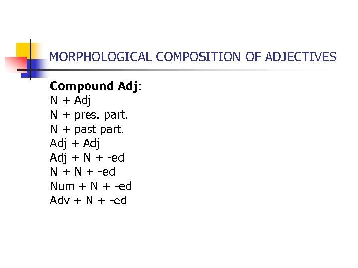 MORPHOLOGICAL COMPOSITION OF ADJECTIVES Compound Adj: N + Adj N + pres. part. N