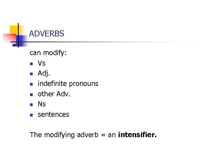 ADVERBS can modify: n Vs n Adj. n indefinite pronouns n other Adv. n