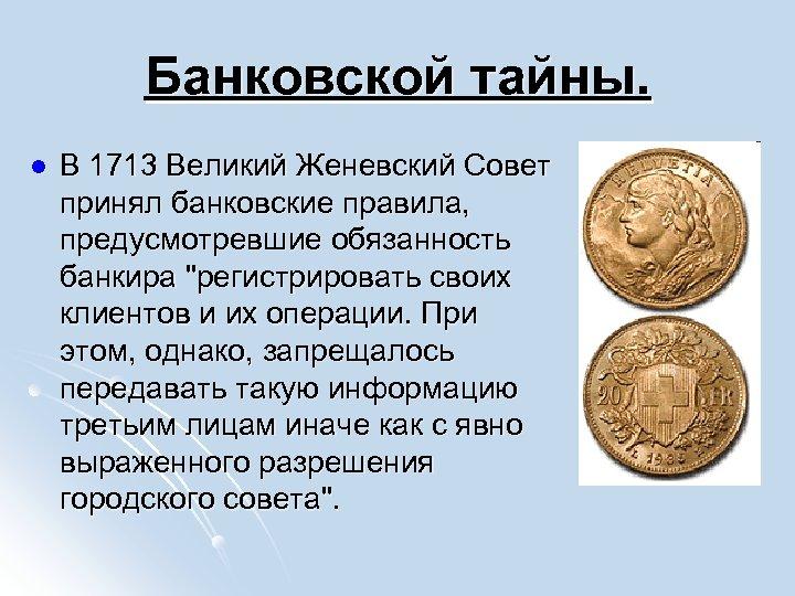 Банковской тайны. l В 1713 Великий Женевский Совет принял банковские правила, предусмотревшие обязанность банкира