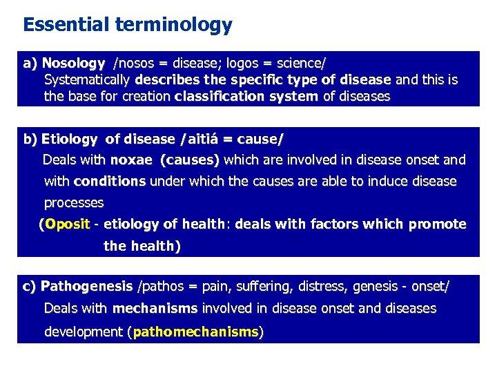 Essential terminology a) Nosology /nosos = disease; logos = science/ Systematically describes the specific